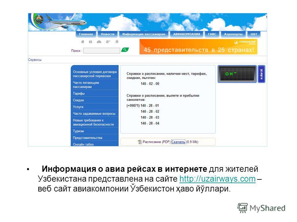 Информация о авиа рейсах в интернете для жителей Узбекистана представлена на сайте http://uzairways.com – веб сайт авиакомпании Ўзбекистон ҳаво йўллари.http://uzairways.com