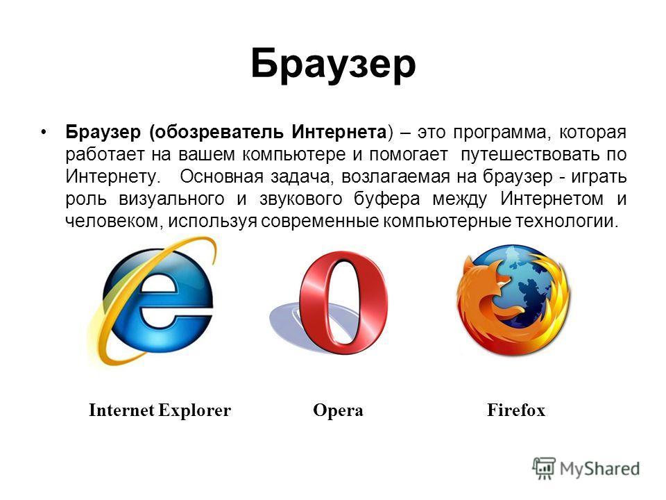 Браузер Браузер (обозреватель Интернета) – это программа, которая работает на вашем компьютере и помогает путешествовать по Интернету. Основная задача, возлагаемая на браузер - играть роль визуального и звукового буфера между Интернетом и человеком,