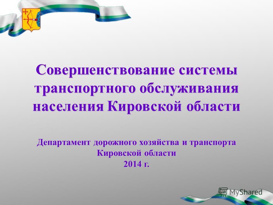 Совершенствование системы транспортного обслуживания населения Кировской области Департамент дорожного хозяйства и транспорта Кировской области 2014 г.