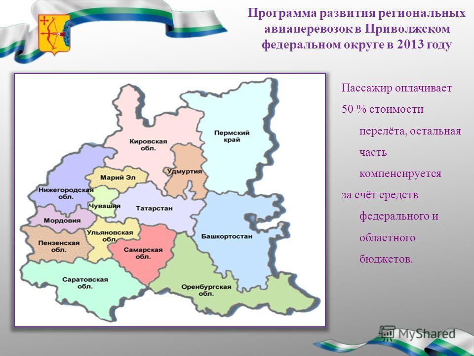 Программа развития региональных авиаперевозок в Приволжском федеральном округе в 2013 году Пассажир оплачивает 50 % стоимости перелёта, остальная часть компенсируется за счёт средств федерального и областного бюджетов.