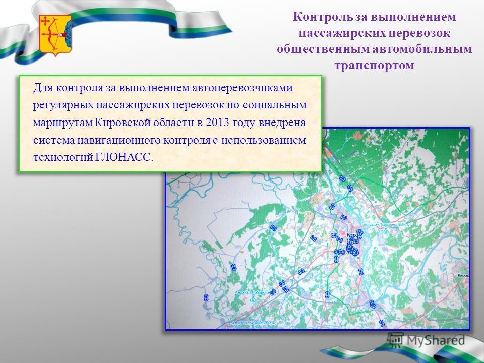 Контроль за выполнением пассажирских перевозок общественным автомобильным транспортом Для контроля за выполнением автоперевозчиками регулярных пассажирских перевозок по социальным маршрутам Кировской области в 2013 году внедрена система навигационног