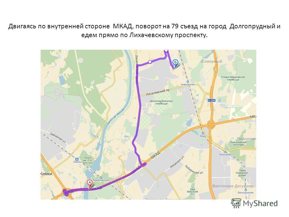Двигаясь по внутренней стороне МКАД, поворот на 79 съезд на город Долгопрудный и едем прямо по Лихачевскому проспекту.