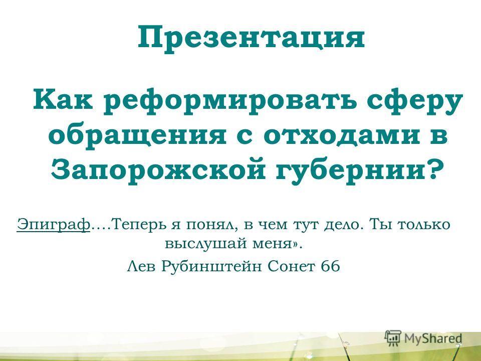 Презентация Как реформировать сферу обращения с отходами в Запорожской губернии? Эпиграф….Теперь я понял, в чем тут дело. Ты только выслушай меня». Лев Рубинштейн Сонет 66
