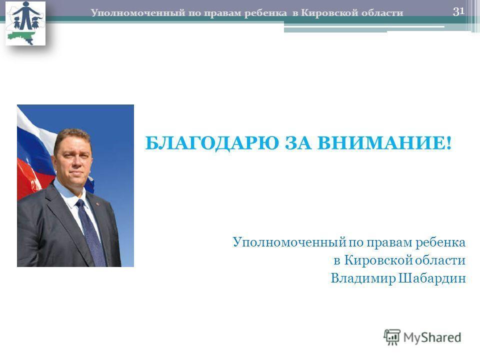 БЛАГОДАРЮ ЗА ВНИМАНИЕ! Уполномоченный по правам ребенка в Кировской области Владимир Шабардин Уполномоченный по правам ребенка в Кировской области 31