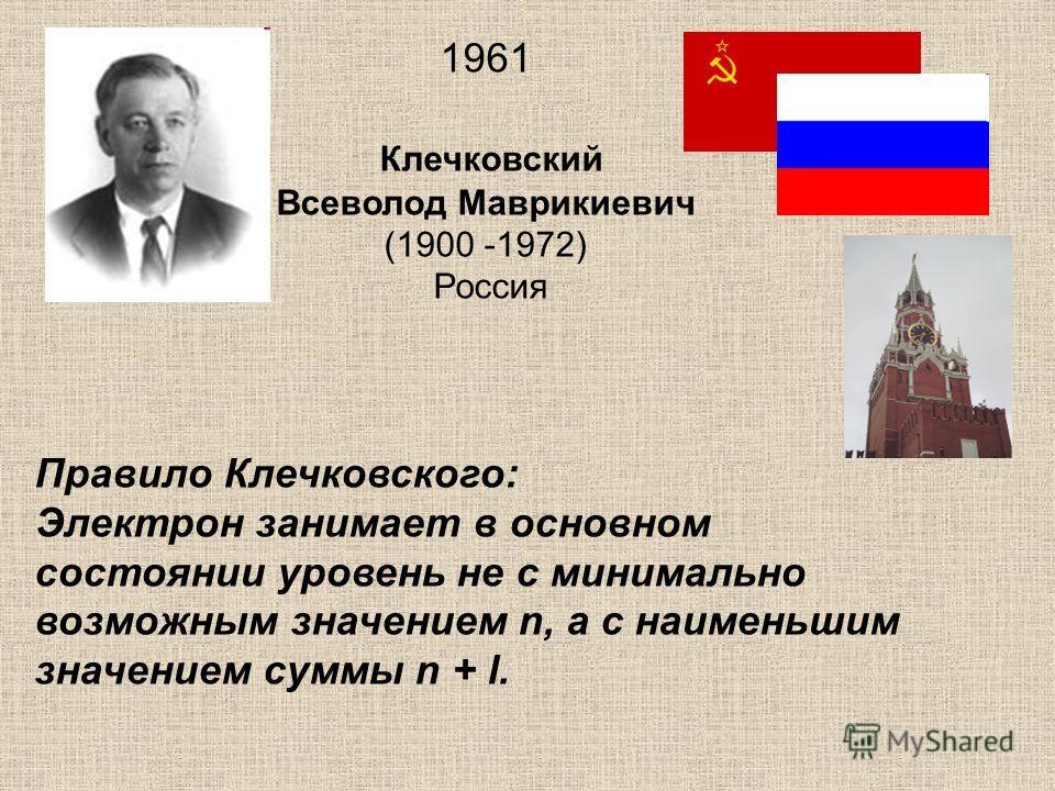 1961 Клечковский Всеволод Маврикиевич (1900 -1972) Россия Правило Клечковского: Электрон занимает в основном состоянии уровень не с минимально возможным значением n, а с наименьшим значением суммы n + l.