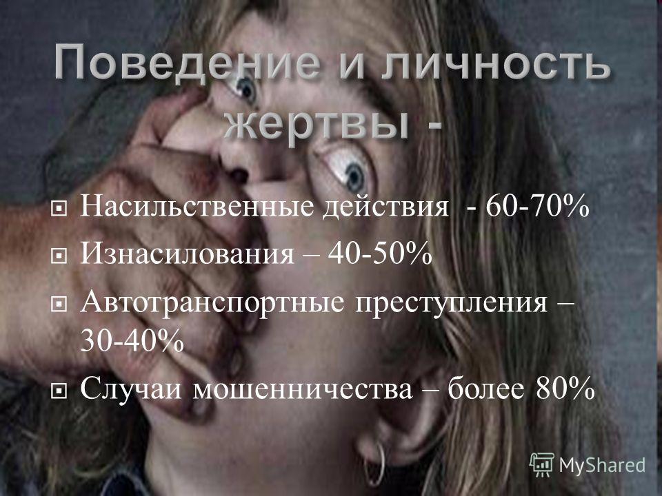 Насильственные действия - 60-70% Изнасилования – 40-50% Автотранспортные преступления – 30-40% Случаи мошенничества – более 80%