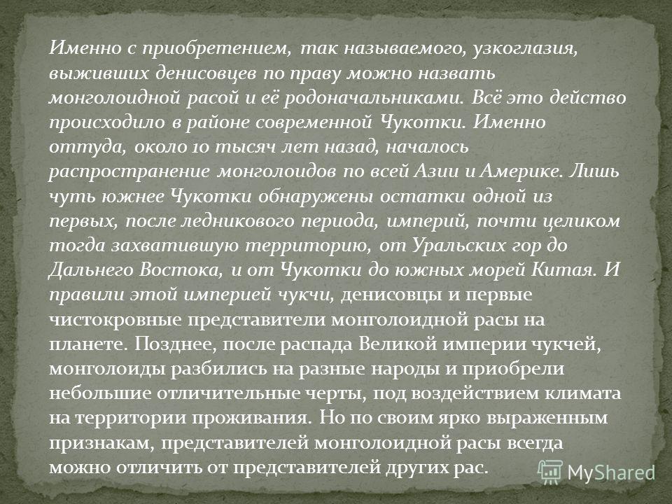 Именно с приобретением, так называемого, узкоглазия, выживших денисовцев по праву можно назвать монголоидной расой и её родоначальниками. Всё это действо происходило в районе современной Чукотки. Именно оттуда, около 10 тысяч лет назад, началось расп