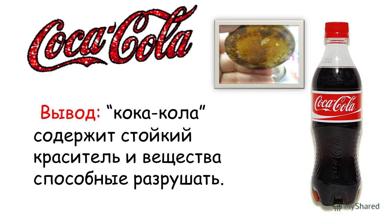 Вывод: кока-кола содержит стойкий краситель и вещества способные разрушать.