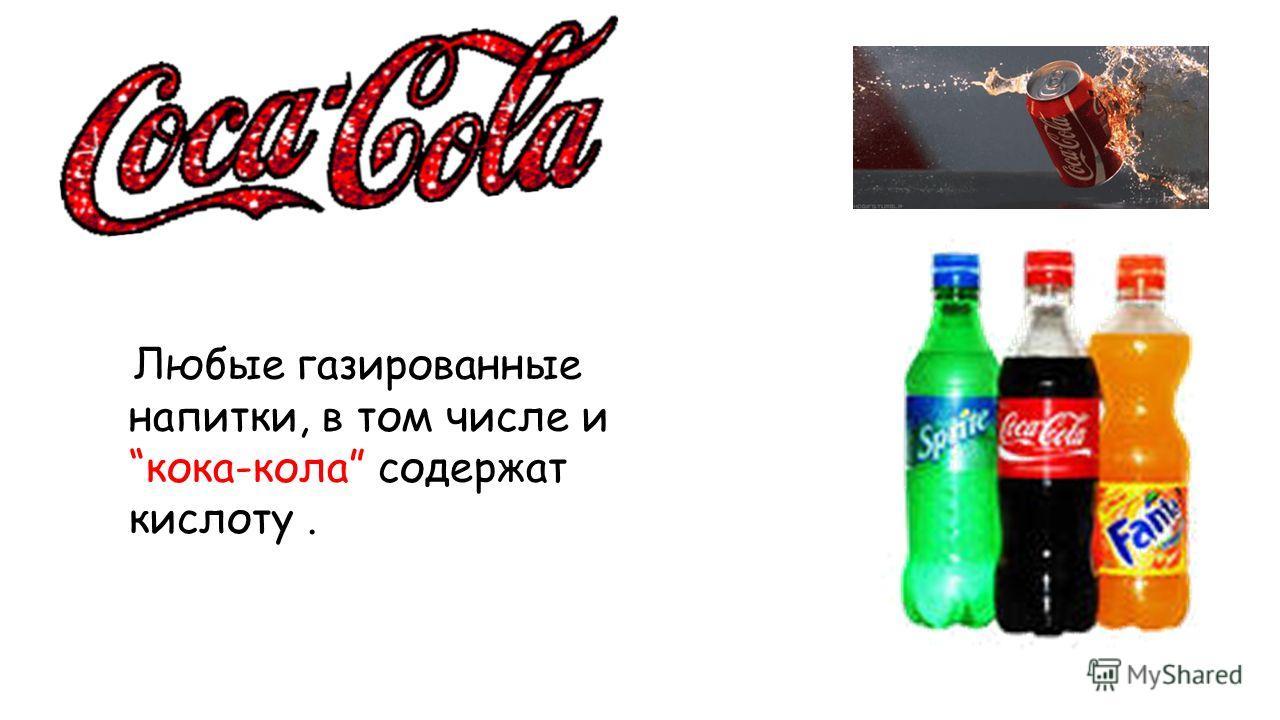 Любые газированные напитки, в том числе и кока-кола содержат кислоту.