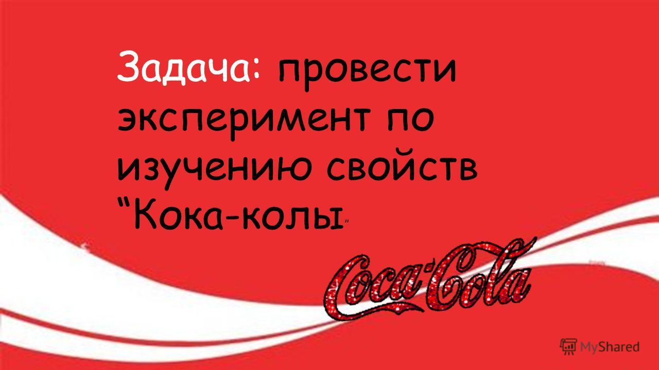 Задача: провести эксперимент по изучению свойств Кока-колы