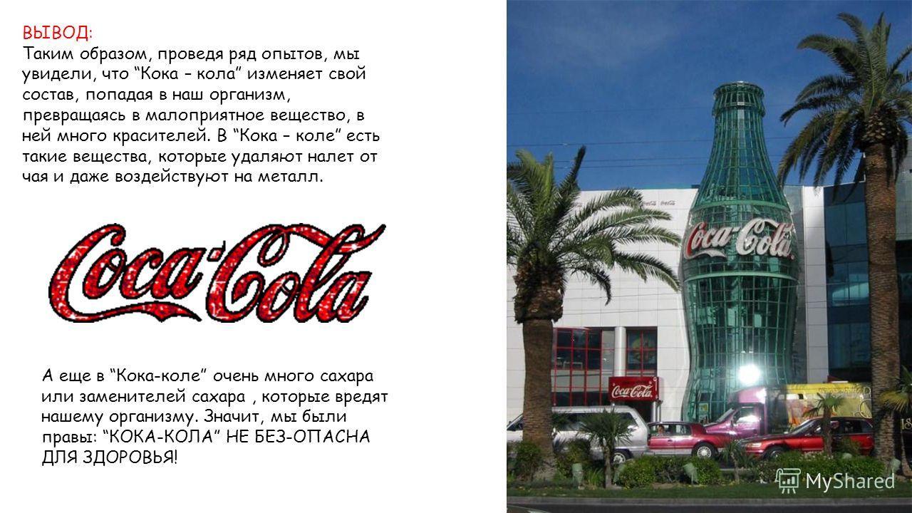 ВЫВОД: Таким образом, проведя ряд опытов, мы увидели, что Кока – кола изменяет свой состав, попадая в наш организм, превращаясь в малоприятное вещество, в ней много красителей. В Кока – коле есть такие вещества, которые удаляют налет от чая и даже во