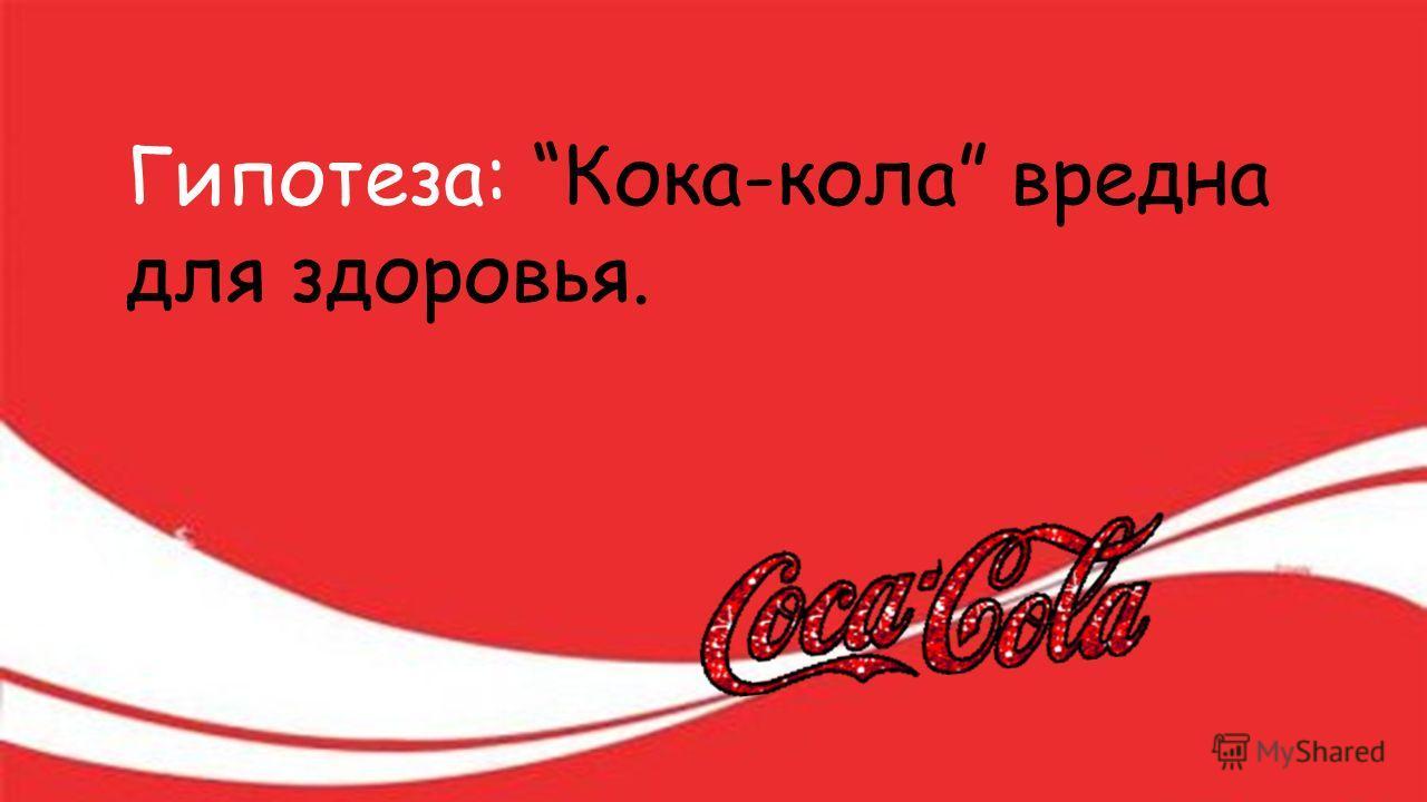 Гипотеза: Кока-кола вредна для здоровья.