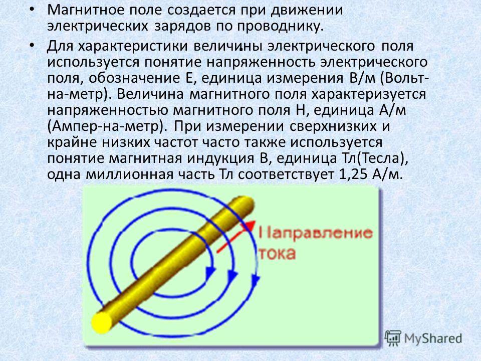 . Магнитное поле создается при движении электрических зарядов по проводнику. Для характеристики величины электрического поля используется понятие напряженность электрического поля, обозначение Е, единица измерения В/м (Вольт- на-метр). Величина магни