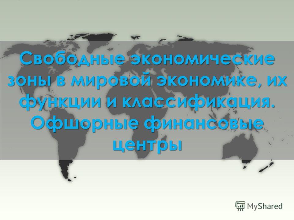 Свободные экономические зоны в мировой экономике, их функции и классификация. Офшорные финансовые центры
