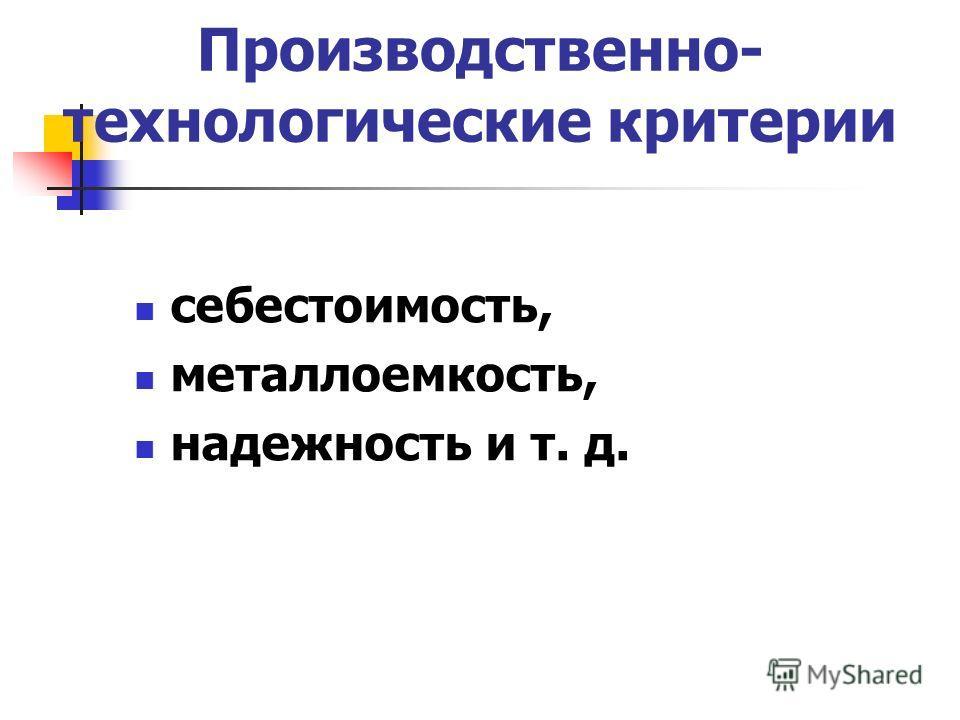 Производственно- технологические критерии себестоимость, металлоемкость, надежность и т. д.