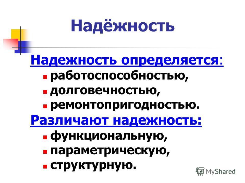 Надёжность Надежность определяется: работоспособностью, долговечностью, ремонтопригодностью. Различают надежность: функциональную, параметрическую, структурную.