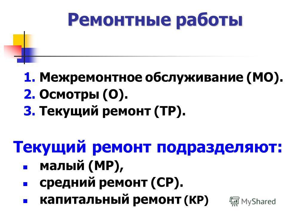 Ремонтные работы 1. Межремонтное обслуживание (МО). 2. Осмотры (О). 3. Текущий ремонт (ТР). Текущий ремонт подразделяют: малый (MP), средний ремонт (СР). капитальный ремонт (КР)