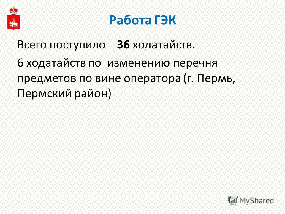 Работа ГЭК Всего поступило 36 ходатайств. 6 ходатайств по изменению перечня предметов по вине оператора (г. Пермь, Пермский район)
