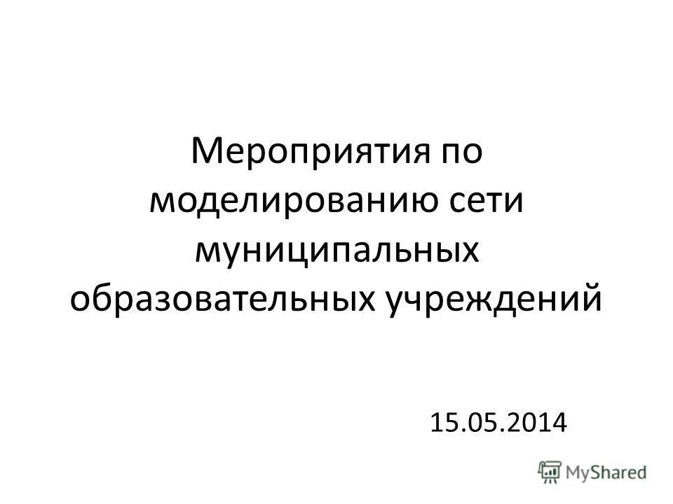 Мероприятия по моделированию сети муниципальных образовательных учреждений 15.05.2014