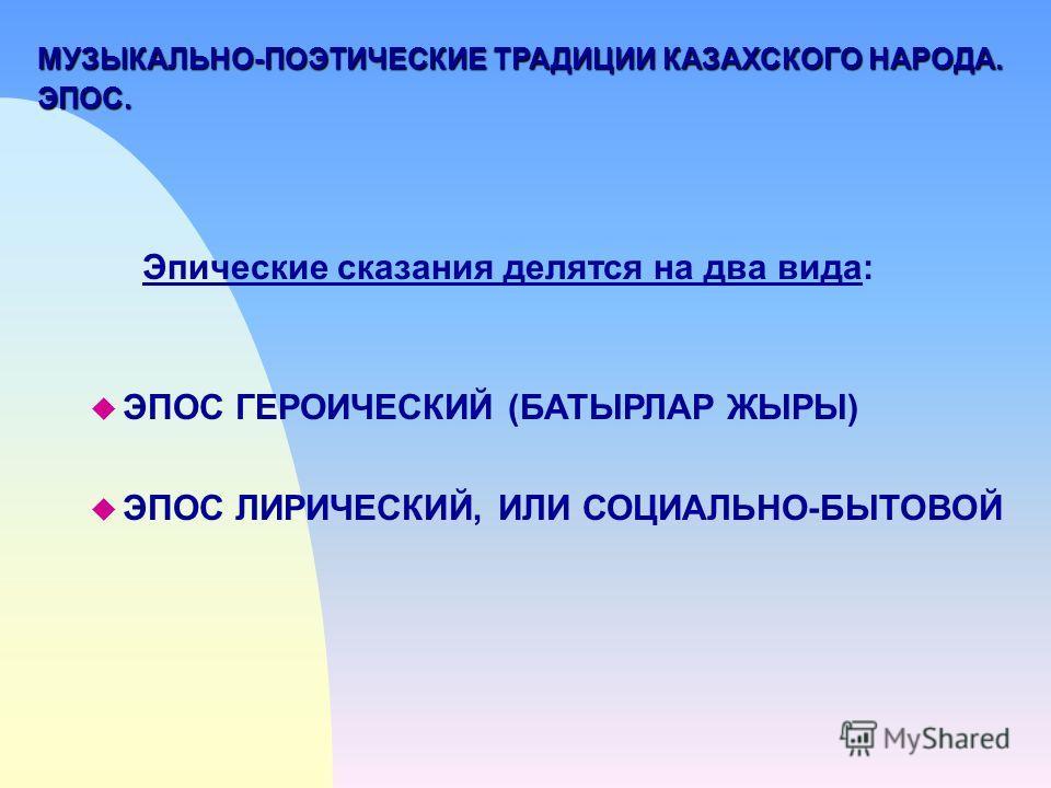 МУЗЫКАЛЬНО-ПОЭТИЧЕСКИЕ ТРАДИЦИИ КАЗАХСКОГО НАРОДА. ЭПОС. Эпические сказания делятся на два вида: u ЭПОС ГЕРОИЧЕСКИЙ (БАТЫРЛАР ЖЫРЫ) ЭПОС ЛИРИЧЕСКИЙ, ИЛИ СОЦИАЛЬНО-БЫТОВОЙ