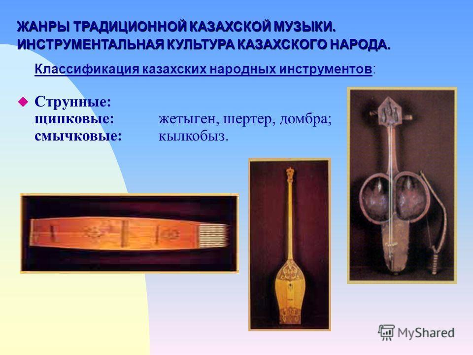 ЖАНРЫ ТРАДИЦИОННОЙ КАЗАХСКОЙ МУЗЫКИ. ИНСТРУМЕНТАЛЬНАЯ КУЛЬТУРА КАЗАХСКОГО НАРОДА. Классификация казахских народных инструментов: u Струнные: щипковые:жетыген, шертер, домбра; смычковые:кылкобыз.