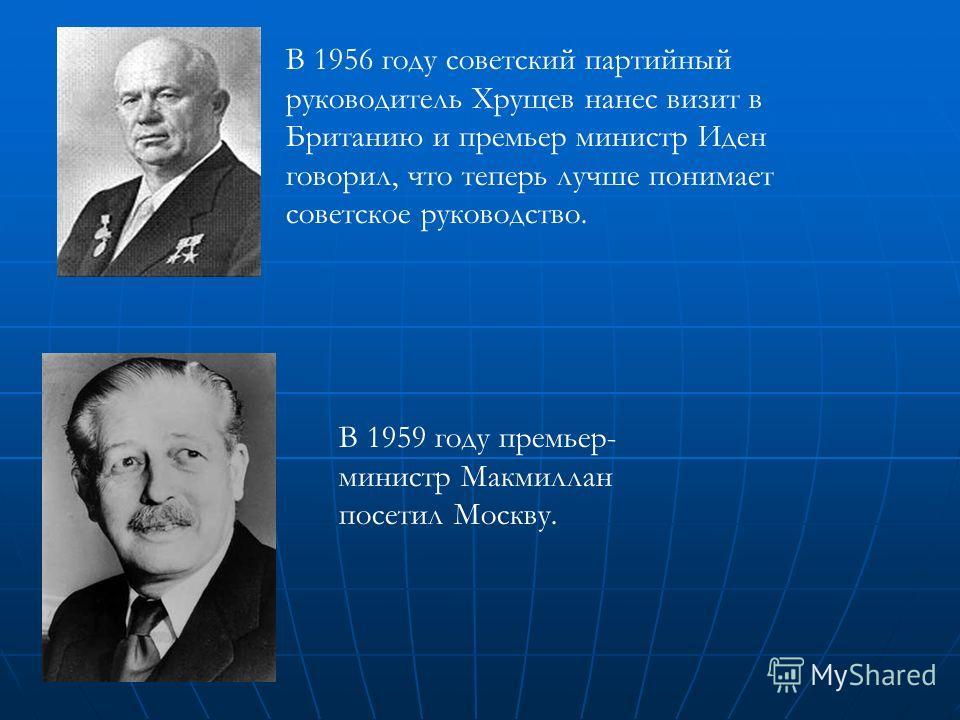 В 1956 году советский партийный руководитель Хрущев нанес визит в Британию и премьер министр Иден говорил, что теперь лучше понимает советское руководство. В 1959 году премьер- министр Макмиллан посетил Москву.