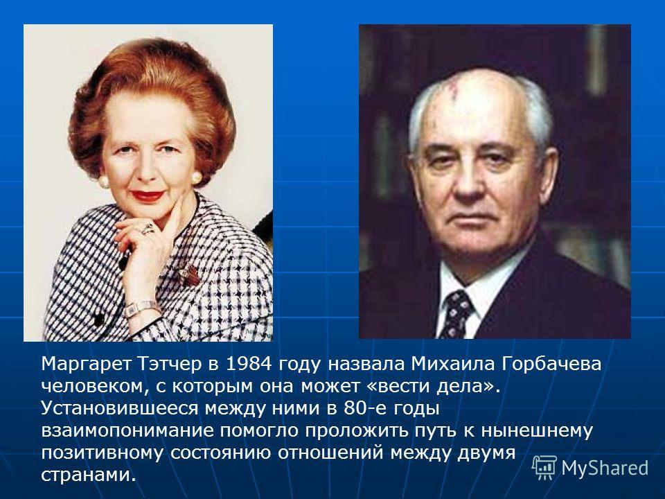 Маргарет Тэтчер в 1984 году назвала Михаила Горбачева человеком, с которым она может «вести дела». Установившееся между ними в 80-е годы взаимопонимание помогло проложить путь к нынешнему позитивному состоянию отношений между двумя странами.