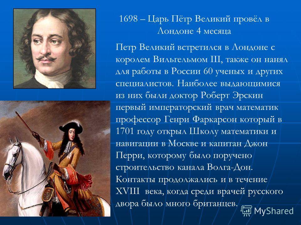 1698 – Царь Пётр Великий провёл в Лондоне 4 месяца Петр Великий встретился в Лондоне с королем Вильгельмом III, также он нанял для работы в России 60 ученых и других специалистов. Наиболее выдающимися из них были доктор Роберт Эрскин первый император