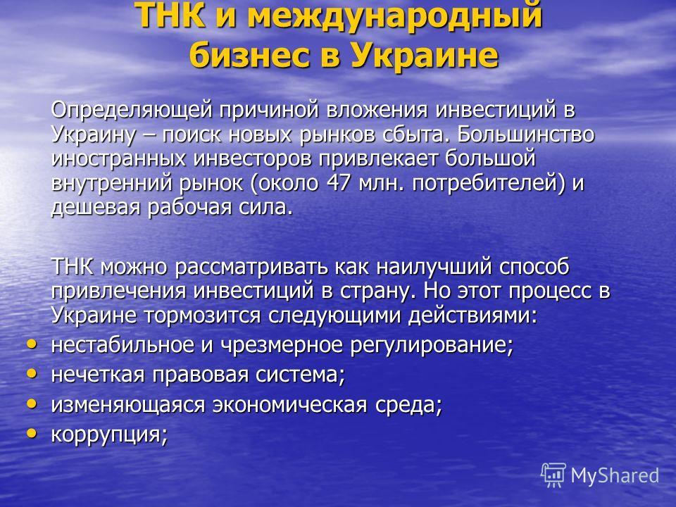 ТНК и международный бизнес в Украине Определяющей причиной вложения инвестиций в Украину – поиск новых рынков сбыта. Большинство иностранных инвесторов привлекает большой внутренний рынок (около 47 млн. потребителей) и дешевая рабочая сила. ТНК можно