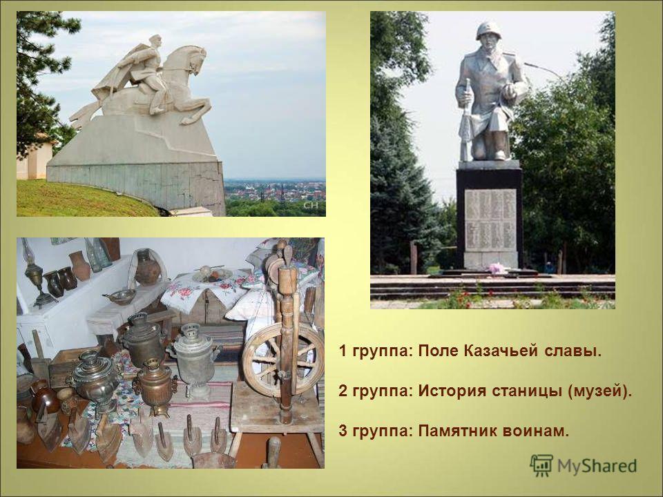 1 группа: Поле Казачьей славы. 2 группа: История станицы (музей). 3 группа: Памятник воинам.