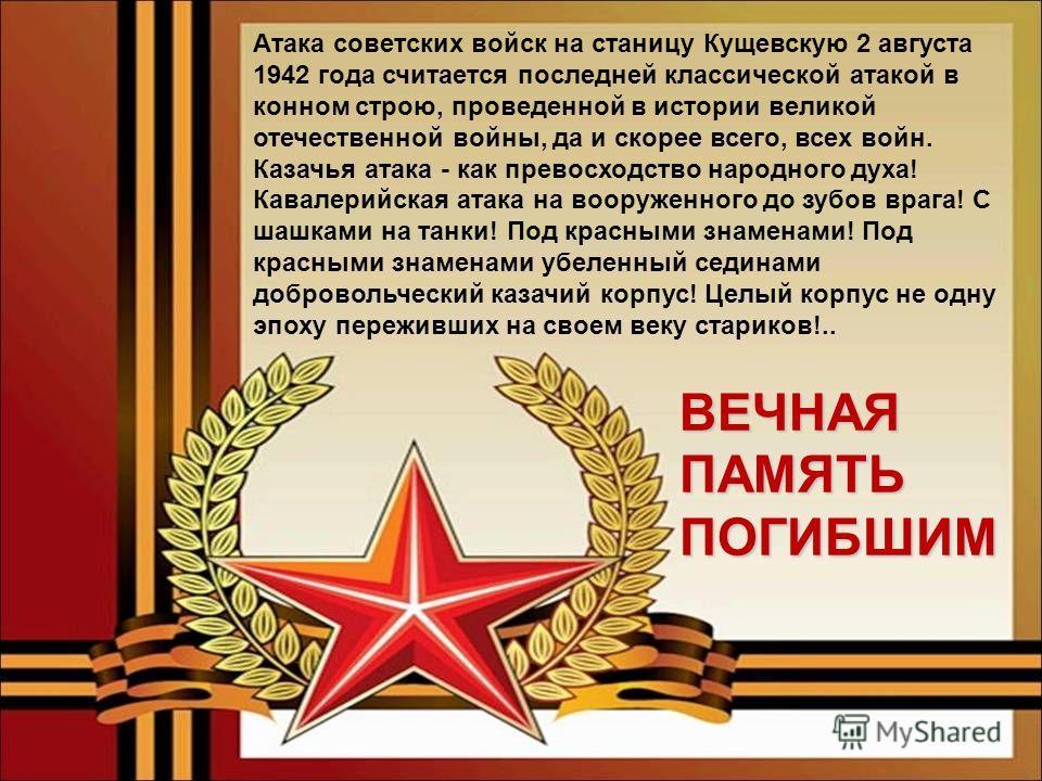 Атака советских войск на станицу Кущевскую 2 августа 1942 года считается последней классической атакой в конном строю, проведенной в истории великой отечественной войны, да и скорее всего, всех войн. Казачья атака - как превосходство народного духа!