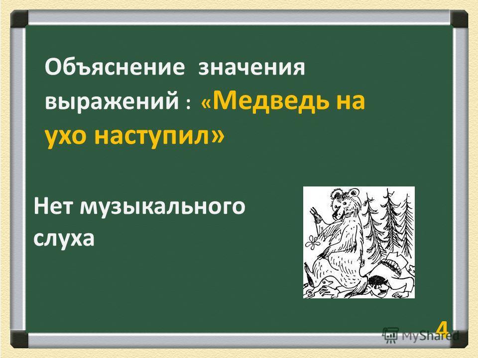 5 Объяснение значения выражений : « Медведь на ухо наступил» Нет музыкального слуха 4