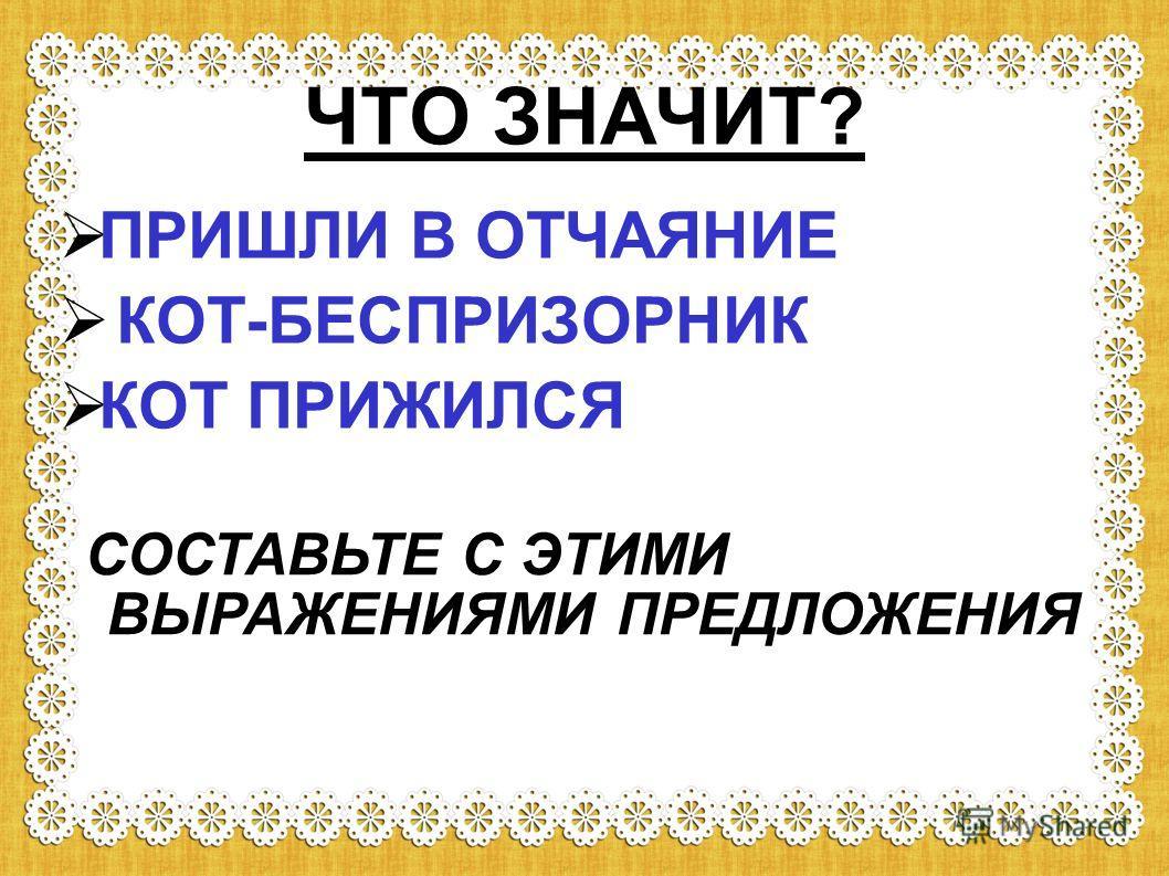 ЧТО ЗНАЧИТ? ПРИШЛИ В ОТЧАЯНИЕ КОТ-БЕСПРИЗОРНИК КОТ ПРИЖИЛСЯ СОСТАВЬТЕ С ЭТИМИ ВЫРАЖЕНИЯМИ ПРЕДЛОЖЕНИЯ