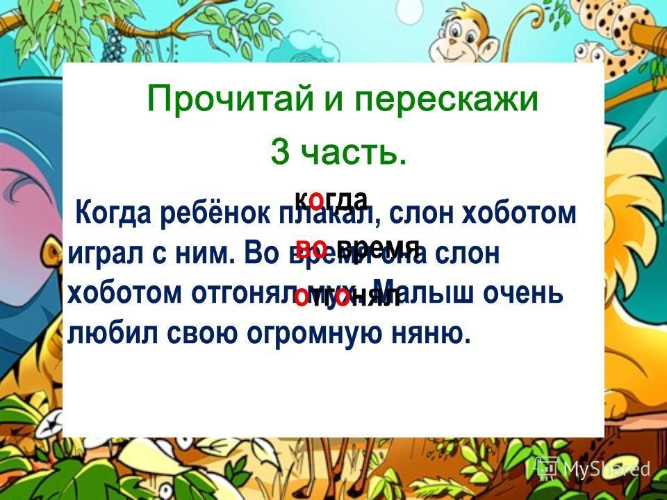 Когда ребёнок плакал, слон хоботом играл с ним. Во время сна слон хоботом отгонял мух. Малыш очень любил свою огромную няню. когда во время отгонял Прочитай и перескажи 3 часть.