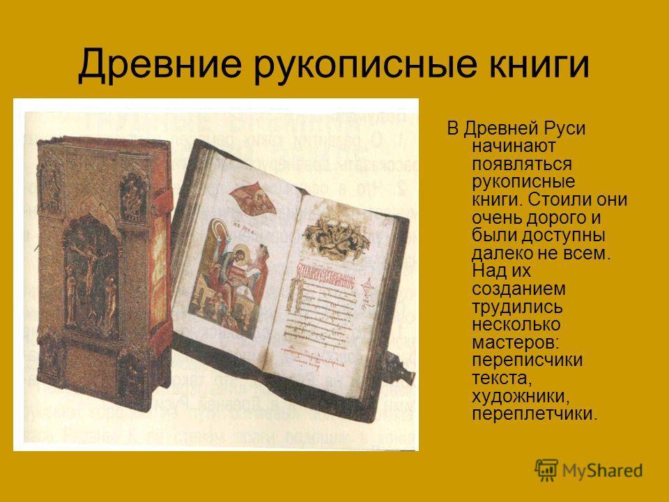 Древние рукописные книги В Древней Руси начинают появляться рукописные книги. Стоили они очень дорого и были доступны далеко не всем. Над их созданием трудились несколько мастеров: переписчики текста, художники, переплетчики.
