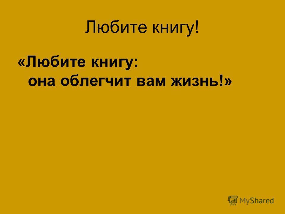 Любите книгу! «Любите книгу: она облегчит вам жизнь!»