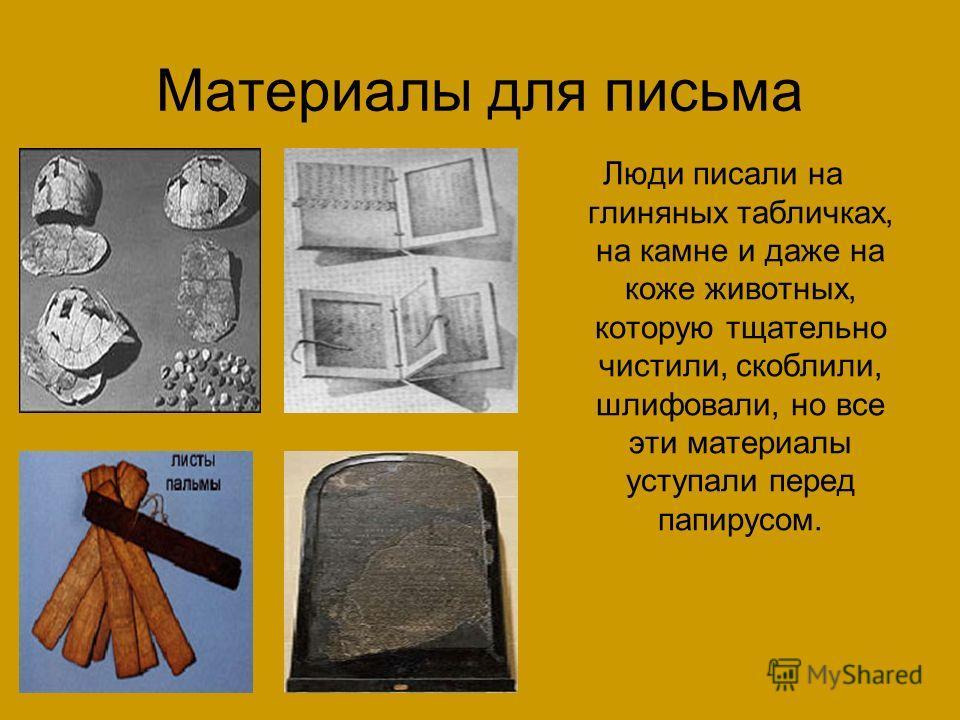 Материалы для письма Люди писали на глиняных табличках, на камне и даже на коже животных, которую тщательно чистили, скоблили, шлифовали, но все эти материалы уступали перед папирусом.
