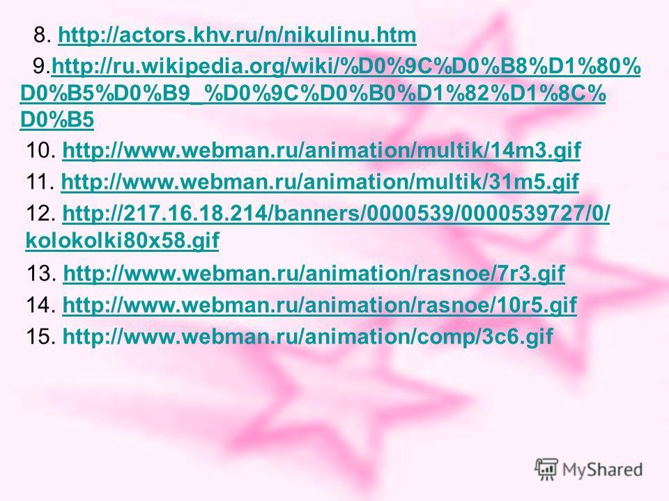 9.http://ru.wikipedia.org/wiki/%D0%9C%D0%B8%D1%80%http://ru.wikipedia.org/wiki/%D0%9C%D0%B8%D1%80% D0%B5%D0%B9_%D0%9C%D0%B0%D1%82%D1%8C% D0%B5 10. http://www.webman.ru/animation/multik/14m3.gifhttp://www.webman.ru/animation/multik/14m3. gif 11. http: