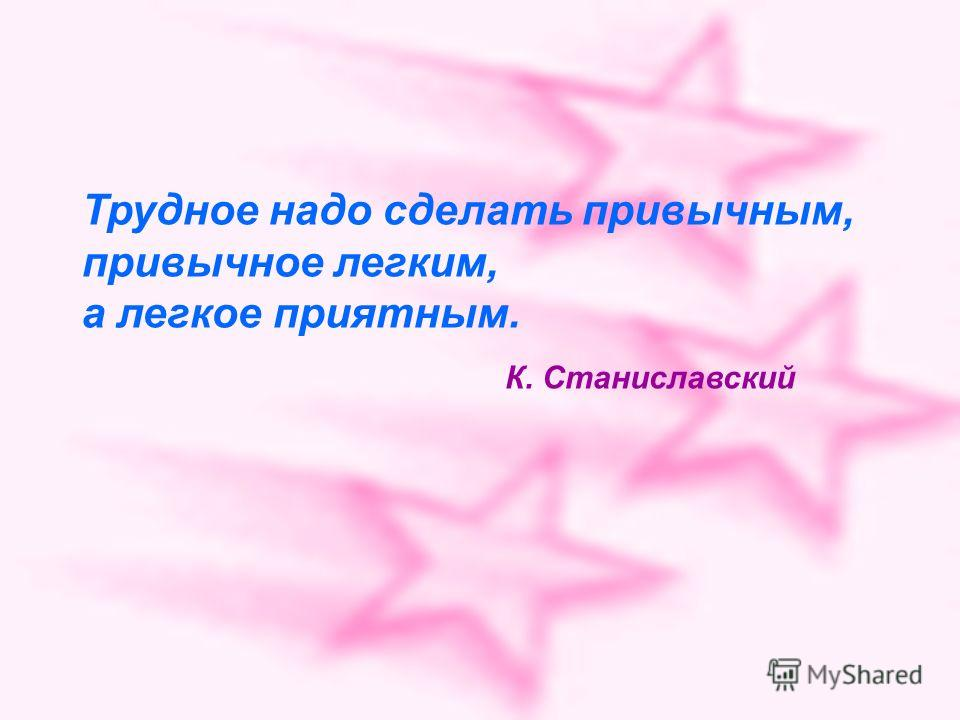 Трудное надо сделать привычным, привычное легким, а легкое приятным. К. Станиславский