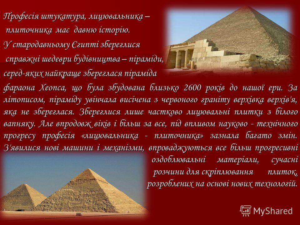 Професія штукатура, лицювальника – плиточника має давно історію. плиточника має давно історію. У стародавньому Єгипті збереглися справжні шедевры будівництва – піраміди, справжні шедевры будівництва – піраміди, серед-яких найкраще збереглася піраміда