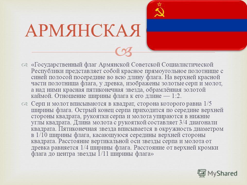 « Государственный флаг Армянской Советской Социалистической Республики представляет собой красное прямоугольное полотнище с синей полосой посередине во всю длину флага. На верхней красной части полотнища флага, у древка, изображены золотые серп и мол