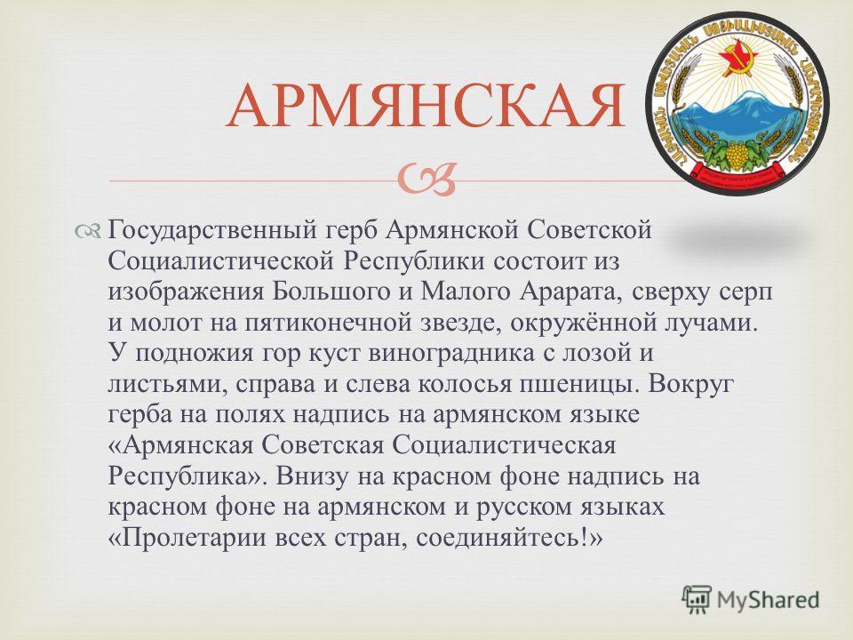 Государственный герб Армянской Советской Социалистической Республики состоит из изображения Большого и Малого Арарата, сверху серп и молот на пятиконечной звезде, окружённой лучами. У подножия гор куст виноградника с лозой и листьями, справа и слева