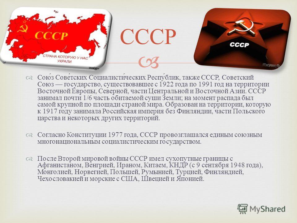Союз Советских Социалистических Республик, также СССР, Советский Союз государство, существовавшее с 1922 года по 1991 год на территории Восточной Европы, Северной, части Центральной и Восточной Азии. СССР занимал почти 1/6 часть обитаемой суши Земли