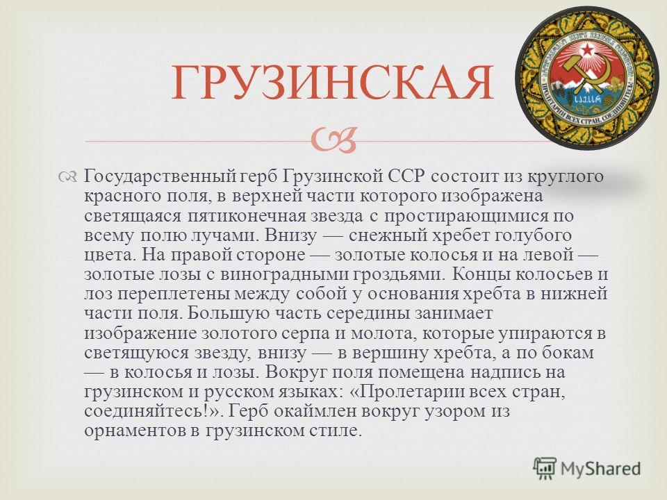 Государственный герб Грузинской ССР состоит из круглого красного поля, в верхней части которого изображена светящаяся пятиконечная звезда с простирающимися по всему полю лучами. Внизу снежный хребет голубого цвета. На правой стороне золотые колосья и