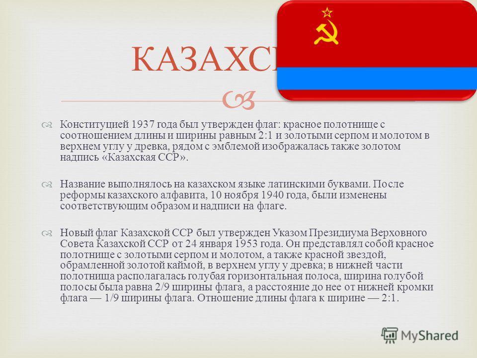 Конституцией 1937 года был утвержден флаг : красное полотнище с соотношением длины и ширины равным 2:1 и золотыми серпом и молотом в верхнем углу у древка, рядом с эмблемой изображалась также золотом надпись « Казахская ССР ». Название выполнялось на