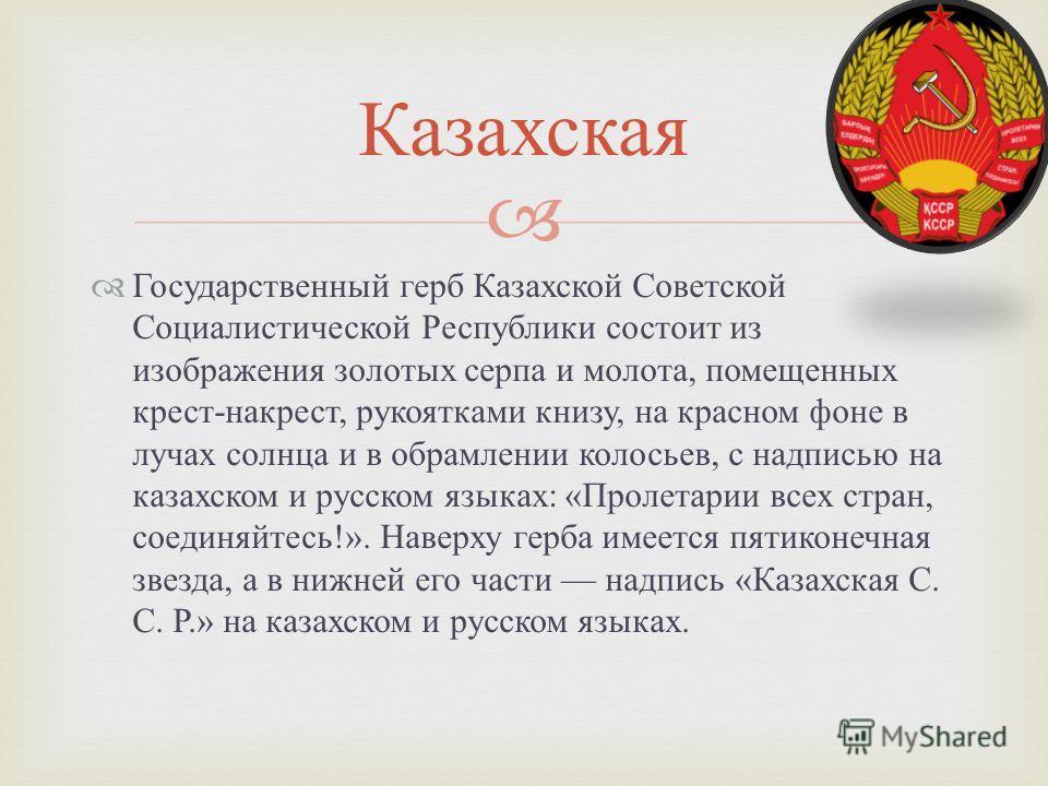 Государственный герб Казахской Советской Социалистической Республики состоит из изображения золотых серпа и молота, помещенных крест - накрест, рукоятками книзу, на красном фоне в лучах солнца и в обрамлении колосьев, с надписью на казахском и русско