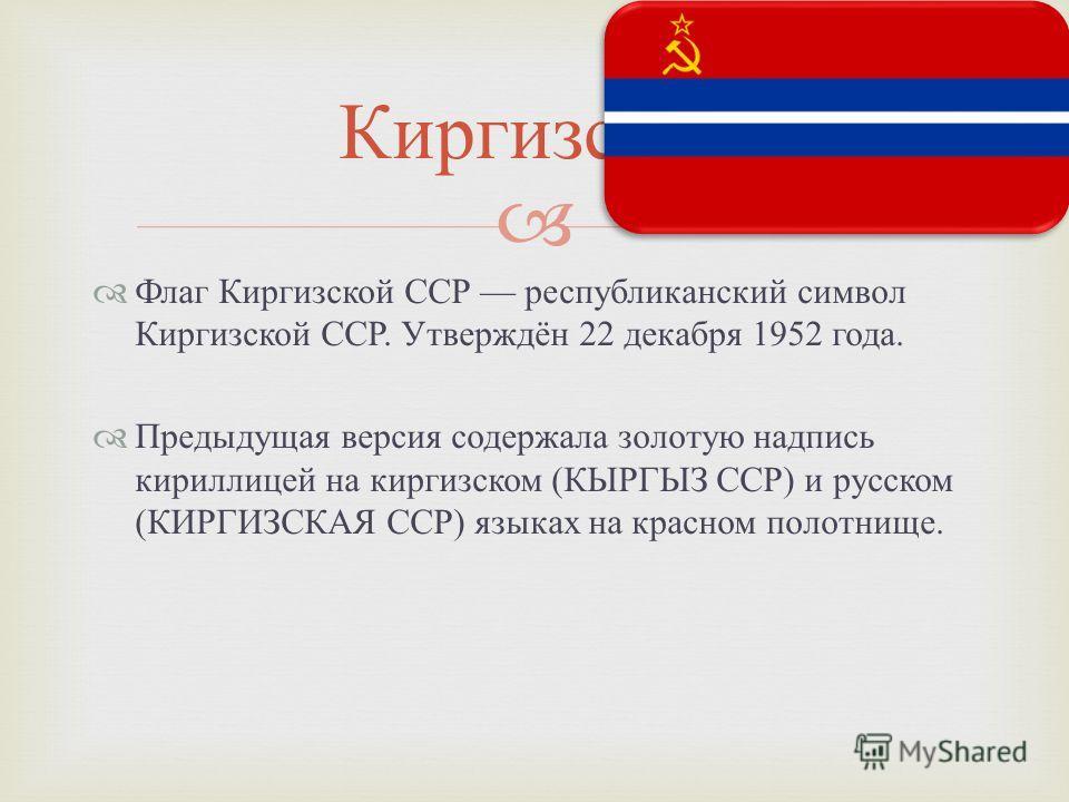 Флаг Киргизской ССР республиканский символ Киргизской ССР. Утверждён 22 декабря 1952 года. Предыдущая версия содержала золотую надпись кириллицей на киргизском ( КЫРГЫЗ ССР ) и русском ( КИРГИЗСКАЯ ССР ) языках на красном полотнище. Киргизская