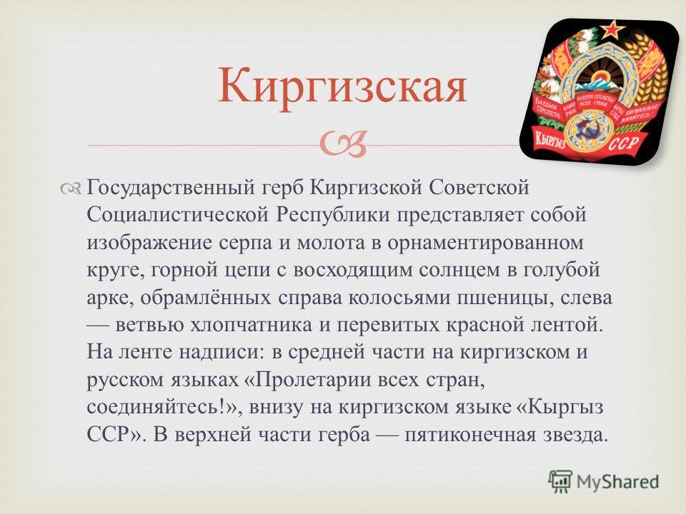 Государственный герб Киргизской Советской Социалистической Республики представляет собой изображение серпа и молота в орнаментированном круге, горной цепи с восходящим солнцем в голубой арке, обрамлённых справа колосьями пшеницы, слева ветвью хлопчат