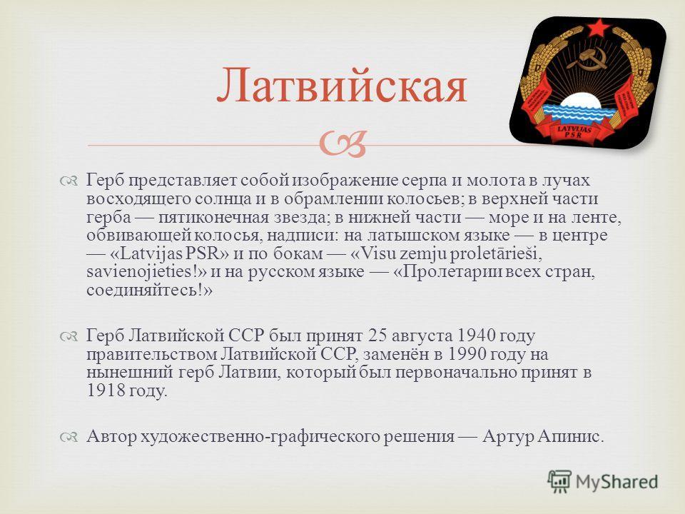 Герб представляет собой изображение серпа и молота в лучах восходящего солнца и в обрамлении колосьев ; в верхней части герба пятиконечная звезда ; в нижней части море и на ленте, обвивающей колосья, надписи : на латышском языке в центре «Latvijas PS