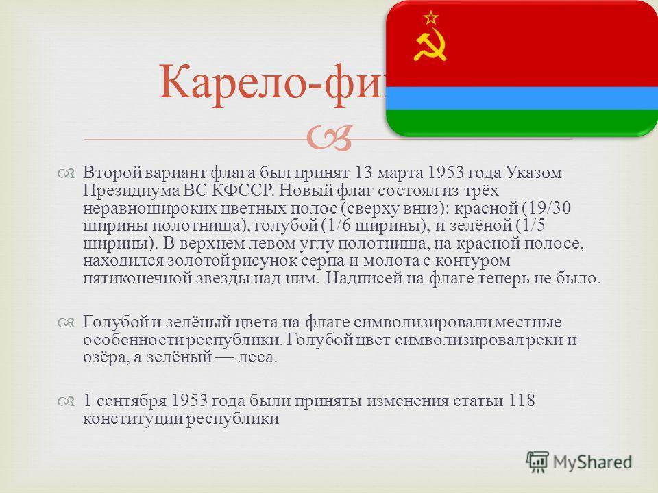 Второй вариант флага был принят 13 марта 1953 года Указом Президиума ВС КФССР. Новый флаг состоял из трёх неравношироких цветных полос ( сверху вниз ): красной (19/30 ширины полотнища ), голубой (1/6 ширины ), и зелёной (1/5 ширины ). В верхнем левом